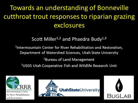 Towards an understanding of Bonneville cutthroat trout responses to riparian grazing exclosures Scott Miller 1,2 and Phaedra Budy 1,3 1 Intermountain Center.