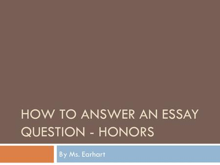 HOW TO ANSWER AN ESSAY QUESTION - HONORS By Ms. Earhart.
