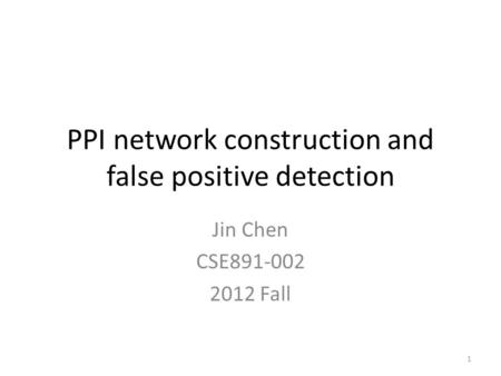 PPI network construction and false positive detection Jin Chen CSE891-002 2012 Fall 1.