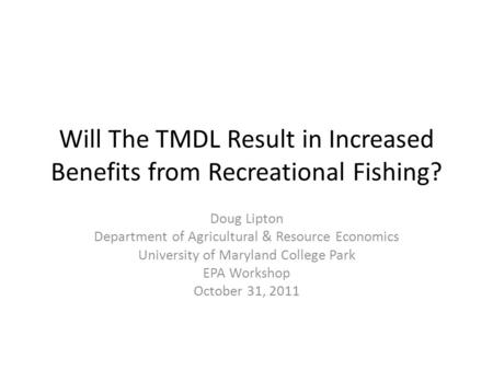 Will The TMDL Result in Increased Benefits from Recreational Fishing? Doug Lipton Department of Agricultural & Resource Economics University of Maryland.