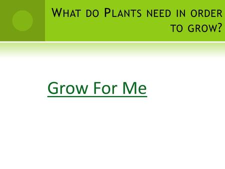 W HAT DO P LANTS NEED IN ORDER TO GROW ? Grow For Me.