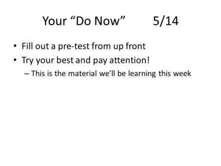 "Your ""Do Now"" 5/14 Fill out a pre-test from up front Try your best and pay attention! – This is the material we'll be learning this week."