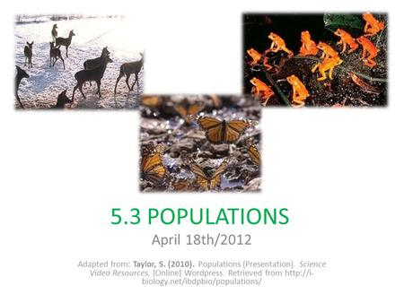 5.3 POPULATIONS April 18th/2012 Adapted from: Taylor, S. (2010). Populations (Presentation). Science Video Resources. [Online] Wordpress. Retrieved from.