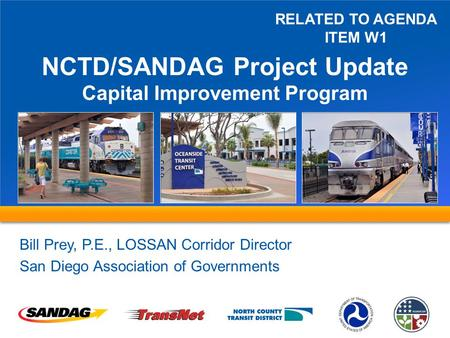 NCTD/SANDAG Project Update Capital Improvement Program Bill Prey, P.E., LOSSAN Corridor Director San Diego Association of Governments RELATED TO AGENDA.