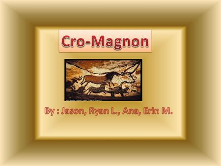 Introduction In this PowerPoint, you will learn about the spectacular, amazing Cro-Magnon who lived 40,000 years ago. You will learn about why the Cro-Magnon.