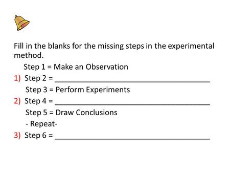 Fill in the blanks for the missing steps in the experimental method. Step 1 = Make an Observation 1) Step 2 = ____________________________________ Step.