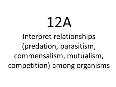 12A Interpret relationships (predation, parasitism, commensalism, mutualism, competition) among organisms.