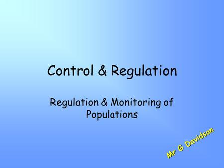 Control & Regulation Regulation & Monitoring of Populations M r G D a v i d s o n.