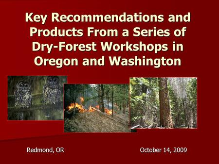Key Recommendations and Products From a Series of Dry-Forest Workshops in Oregon and Washington Redmond, OR October 14, 2009.