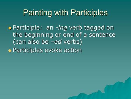 Painting with Participles  Participle: an -ing verb tagged on the beginning or end of a sentence (can also be –ed verbs)  Participles evoke action.