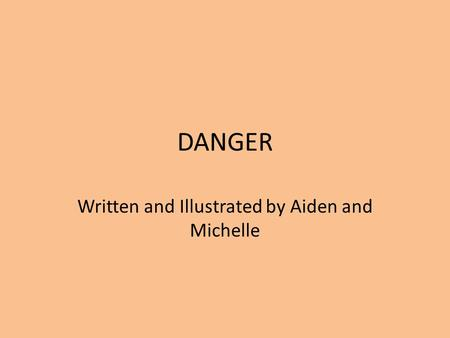 DANGER Written and Illustrated by Aiden and Michelle.