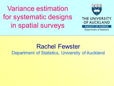 Rachel Fewster Department of Statistics, University of Auckland Variance estimation for systematic designs in spatial surveys.