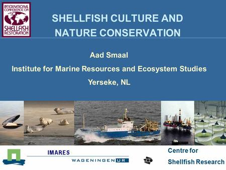 Centre for Shellfish Research SHELLFISH CULTURE AND NATURE CONSERVATION Aad Smaal Institute for Marine Resources and Ecosystem Studies Yerseke, NL.