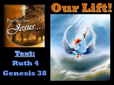 "Our Lift! Text: Ruth 4 Genesis 38. for he wrote of Me. John 5:45-47 – ""Do not think that I will accuse you to the Father: there is one that accuseth you,"