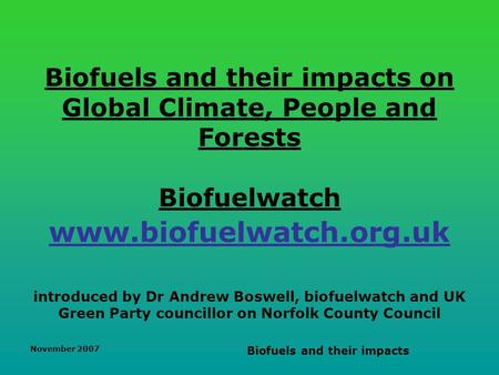 November 2007 Biofuels and their impacts Biofuels and their impacts on Global Climate, People and Forests Biofuelwatch www.biofuelwatch.org.uk introduced.