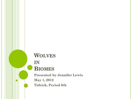 W OLVES IN B IOMES Presented by Jennifer Lewis May 1, 2012 Tidrick, Period 6th.