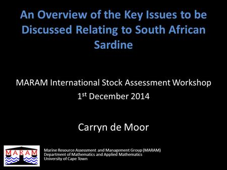 An Overview of the Key Issues to be Discussed Relating to South African Sardine MARAM International Stock Assessment Workshop 1 st December 2014 Carryn.
