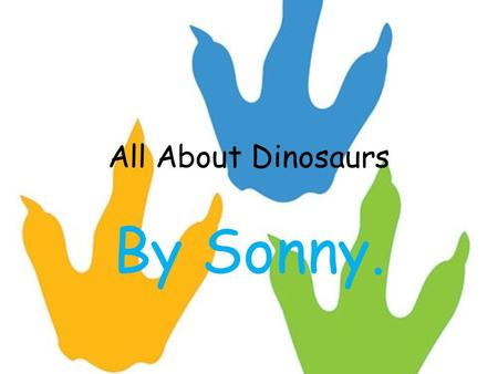 All About Dinosaurs By Sonny.. This book is all about dinosaurs.