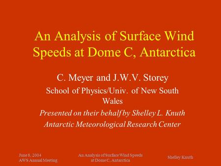 Shelley Knuth June 8, 2004 AWS Annual Meeting An Analysis of Surface Wind Speeds at Dome C, Antarctica C. Meyer and J.W.V. Storey School of Physics/Univ.