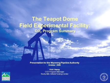 The Teapot Dome Field Experimental Facility: CO 2 Program Summary Presentation for the Wyoming Pipeline Authority October 2006 Vicki Stamp CO2 Program.