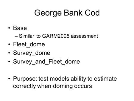 George Bank Cod Base –Similar to GARM2005 assessment Fleet_dome Survey_dome Survey_and_Fleet_dome Purpose: test models ability to estimate correctly when.