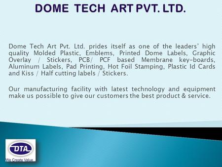 Dome Tech Art Pvt. Ltd. prides itself as one of the leaders' high quality Molded Plastic, Emblems, Printed Dome Labels, Graphic Overlay / Stickers, PCB/