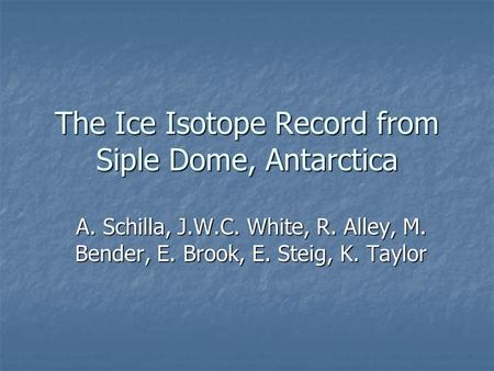 The Ice Isotope Record from Siple Dome, Antarctica A. Schilla, J.W.C. White, R. Alley, M. Bender, E. Brook, E. Steig, K. Taylor.