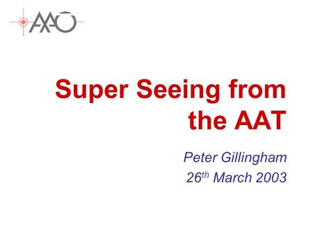 Super Seeing from the AAT Peter Gillingham 26 th March 2003.