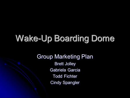 Wake-Up Boarding Dome Group Marketing Plan Brett Jolley Gabriela Garcia Todd Fichter Cindy Spangler.