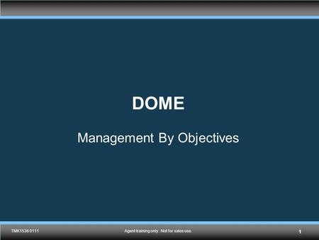 TMK1536 0111Agent training only. Not for sales use. DOME Management By Objectives TMK1536 0111Agent training only. Not for sales use. 1.