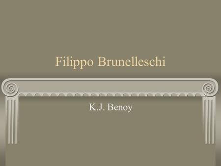 Filippo Brunelleschi K.J. Benoy. A Renaissance Man Trained as a goldsmith and sculptor, Brunelleschi became an accomplished artist and architect. His.