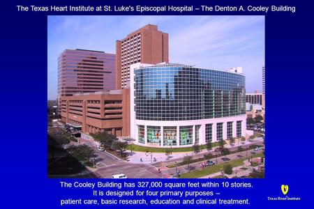 Texas Heart Institute ® ® The Texas Heart Institute at St. Luke's Episcopal Hospital – The Denton A. Cooley Building The Cooley Building has 327,000 square.