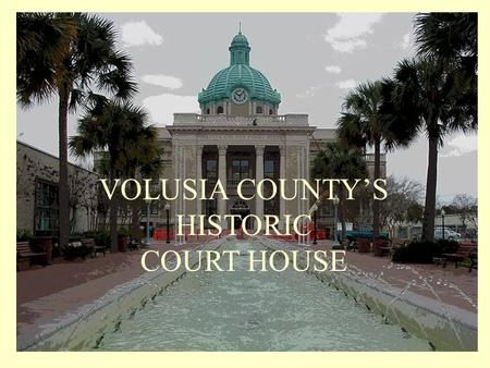 VOLUSIA COUNTY'S HISTORIC COURT HOUSE Volusia County was created by an act of the Florida Legislature in December 1854... …to date four courthouses have.