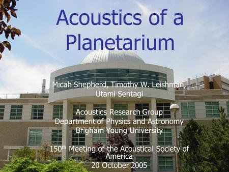Acoustics of a Planetarium Micah Shepherd, Timothy W. Leishman, Utami Sentagi Acoustics Research Group Department of Physics and Astronomy Brigham Young.