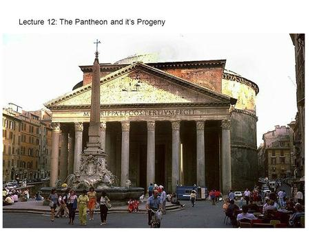 Lecture 12: The Pantheon and it's Progeny. Built: 120-126 AD under Emperor Hadrian Foundation: 24' thick at base and steps to 21' at ground level Rotunda:
