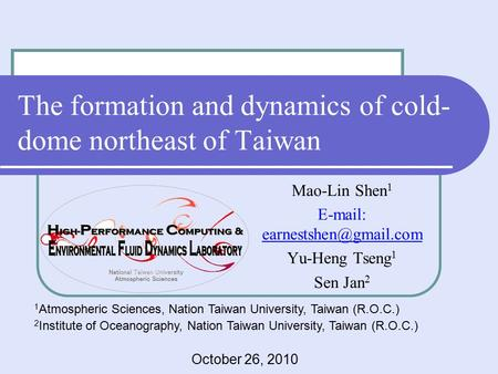 The formation and dynamics of cold- dome northeast of Taiwan Mao-Lin Shen 1   Yu-Heng Tseng 1 Sen Jan 2 1 Atmospheric Sciences,