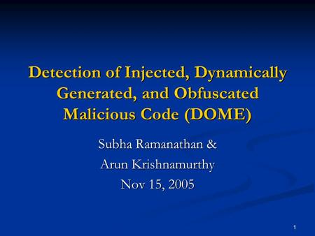 1 Detection of Injected, Dynamically Generated, and Obfuscated Malicious Code (DOME) Subha Ramanathan & Arun Krishnamurthy Nov 15, 2005.