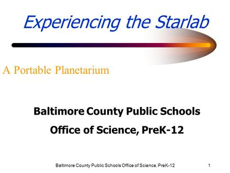 Baltimore County Public Schools Office of Science, PreK-121 Experiencing the Starlab A Portable Planetarium Baltimore County Public Schools Office of Science,