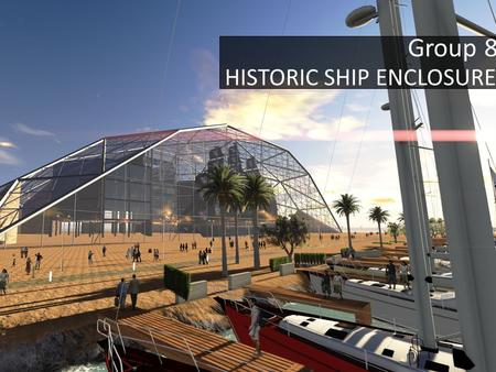 Group 8 HISTORIC SHIP ENCLOSURE. Conception Ideas Aesthetically not pleasing Simple structure Too large Frame hard to achieve Aesthetic Structure Dimension.