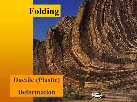 Ductile (Plastic) Deformation Folding. Stress vs. Strain Rheology Deformation Force.