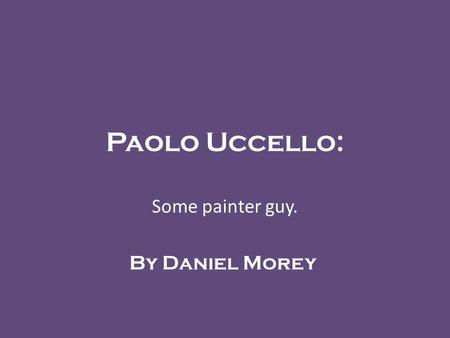 Paolo Uccello: Some painter guy. By Daniel Morey.