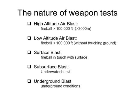 The nature of weapon tests  High Altitude Air Blast: fireball > 100,000 ft (>3000m)  Low Altitude Air Blast: fireball < 100,000 ft (without touching.
