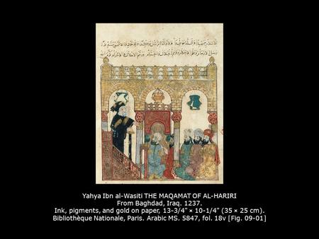 Yahya Ibn al-Wasiti THE MAQAMAT OF AL-HARIRI From Baghdad, Iraq. 1237. Ink, pigments, and gold on paper, 13-3/4 × 10-1/4 (35 × 25 cm). Bibliothèque Nationale,