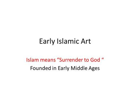 "Early Islamic Art Islam means ""Surrender to God "" Founded in Early Middle Ages."