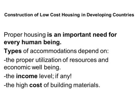 Construction of Low Cost Housing in Developing Countries Proper housing is an important need for every human being. Types of accommodations depend on: