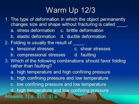 Warm Up 12/3 The type of deformation in which the object permanently changes size and shape without fracturing is called ____. a. stress deformation	c.