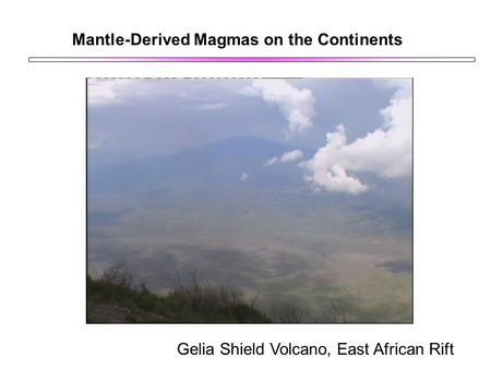 Mantle-Derived Magmas on the Continents Gelia Shield Volcano, East African Rift.