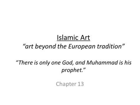 "Islamic Art ""art beyond the European tradition"" ""There is only one God, and Muhammad is his prophet."" Chapter 13."