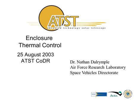 Enclosure Thermal Control 25 August 2003 ATST CoDR Dr. Nathan Dalrymple Air Force Research Laboratory Space Vehicles Directorate.