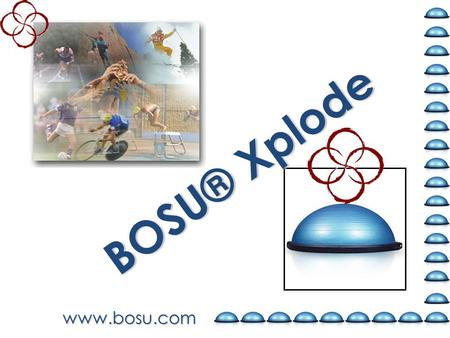 Www.bosu.com BOSU® Xplode. Purpose: Cross-train with focus… And learn to incorporate elements of strength, cardio, core, agility and balance into full.